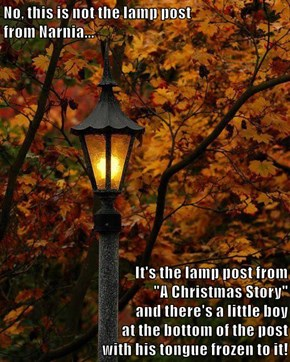 "No, this is not the lamp post                               from Narnia...                                           It's the lamp post from ""A Christmas Story""                                                  and there's a little boy"