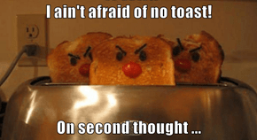 I ain't afraid of no toast!  On second thought ...