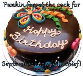 Punkin forgot the caek for  September cuz of Mischief!