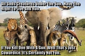 All Gods Creatures Under The Sun,  Have The RIght To Live And Run,  If You Kill One With A Gun, Well That's Just Cowardice, It's,Certainly Not Fun.