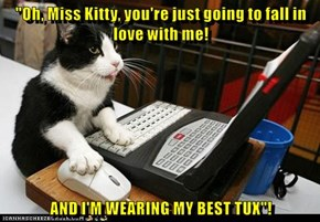 """Oh, Miss Kitty, you're just going to fall in love with me!  AND I'M WEARING MY BEST TUX""!"