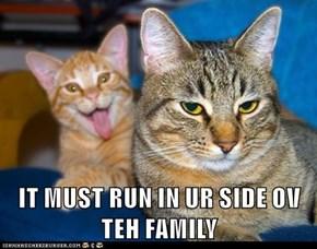 IT MUST RUN IN UR SIDE OV TEH FAMILY