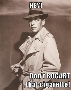 HEY!                     Don't BOGART that cigarette!