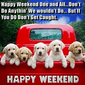 Happy Weekend One and All...Don't Do Anythin' We wouldn't Do... But If You DO Don't Get Caught.
