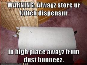 WARNING: Alwayz store ur kitteh dispensur  in high place awayz frum dust bunneez.