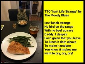 """Isn't Lunch Strange"" (TTO ""Isn't Life Strange"" by The Moody Blues)"