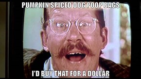 PUMPKIN SPICED DOG POOP BAGS  I'D BUY THAT FOR A DOLLAR