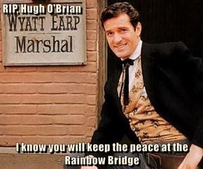 RIP, Hugh O'Brian  I know you will keep the peace at the Rainbow Bridge