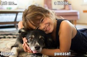 Lub me...                                               a liddle...  looser...                                                 pwease!