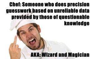 Chef: Someone who does precision guesswork based on unreliable data provided by those of questionable knowledge  AKA: Wizard and Magician