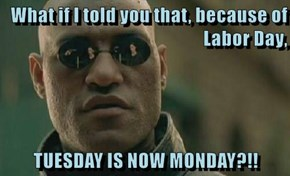What if I told you that, because of Labor Day,   TUESDAY IS NOW MONDAY?!!