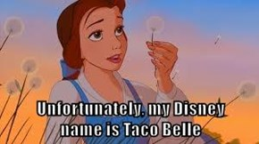 Unfortunately, my Disney                      name is Taco Belle