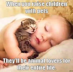 When you raise children with pets  They'll be animal lovers for their entire life.