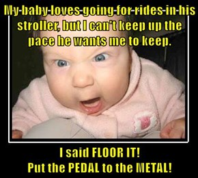 My baby loves going for rides in his stroller, but I can't keep up the pace he wants me to keep.  I said FLOOR IT!                                                                                                                         Put the PEDAL to the