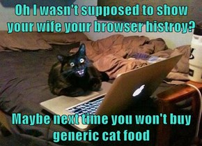 Oh I wasn't supposed to show your wife your browser histroy?  Maybe next time you won't buy generic cat food
