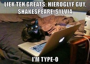LIEK TEH GREATS: HIEROGLYF GUY, SHAKESPEARE, SYLVIA  I'M TYPE-O