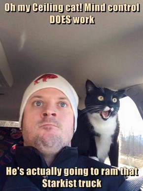 Oh my Ceiling cat! Mind control DOES work  He's actually going to ram that Starkist truck