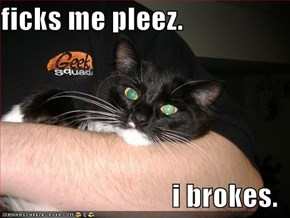 ficks me pleez.  i brokes.