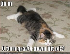 Oh hi  U turn gravty down bit plz?