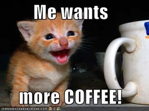 Me wants  more COFFEE!