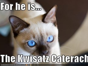 For he is...  The Kwisatz Caterach