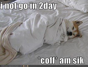 i not go in 2day  *coff* am sik