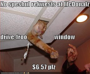 No speshul rekwests at McDonalz drive-froo                      window $6.57 plz