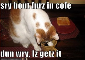 sry bout furz in cofe  dun wry, Iz getz it