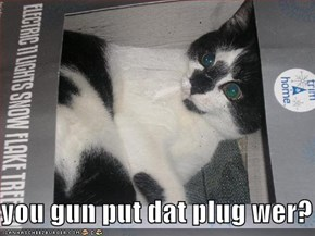 you gun put dat plug wer?