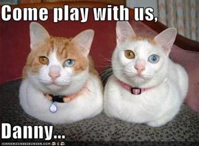 Come play with us,  Danny...