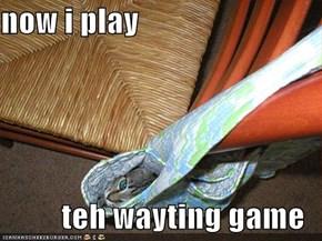 now i play  teh wayting game