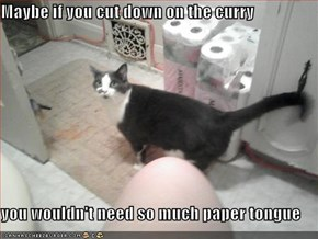 Maybe if you cut down on the curry  you wouldn't need so much paper tongue