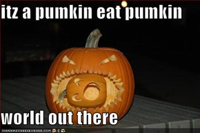 itz a pumkin eat pumkin  world out there