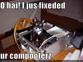 O hai! I jus fixeded  ur compooterz