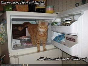 "You no sharz steak wif kitteh?  ...I'll sharz mah ""steak"" with you !"