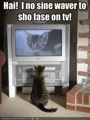 Hai!  I no sine waver to sho fase on tv!