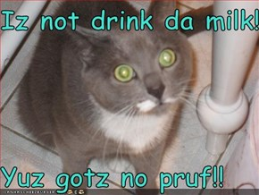 Iz not drink da milk!!  Yuz gotz no pruf!!