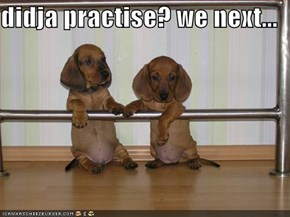didja practise? we next...