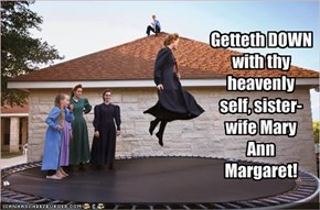 Getteth DOWN with thy heavenly self, sister-wife Mary Ann Margaret!