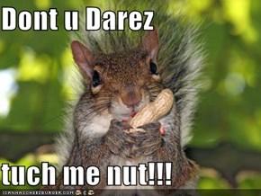 Dont u Darez  tuch me nut!!!