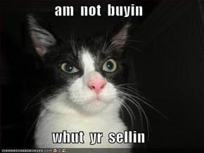 am  not  buyin  whut  yr  sellin