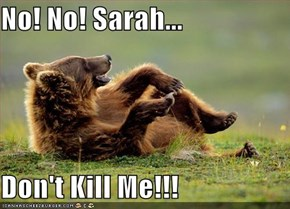 No! No! Sarah...  Don't Kill Me!!!