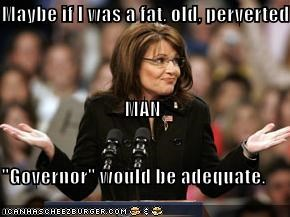 "Maybe if I was a fat, old, perverted MAN ""Governor"" would be adequate."