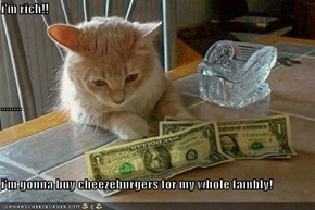 i'm rich!! ........ i'm gonna buy cheezeburgers for my whole fambly!