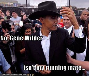 No, Gene Wilder  isn't my running mate...