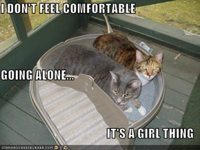 I DON'T FEEL COMFORTABLE GOING ALONE... IT'S A GIRL THING