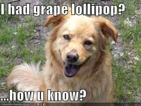 I had grape lollipop?  ...how u know?