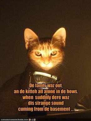 De famly waz out, an de kitteh all alone in de hows,when  suddnly dere wazdis strange sound  cuming from de basement ...