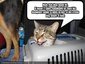Nah, teh dog wont fit.U want 2 take  sumbudy in 2get hiz danglerz snipt, u gots to get  a vet crate  big enuff  4 him