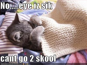 No.....eye iz sik  cant go 2 skool